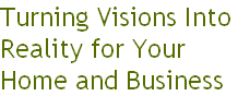 Turning Visions Into  Reality for Your  Home and Business